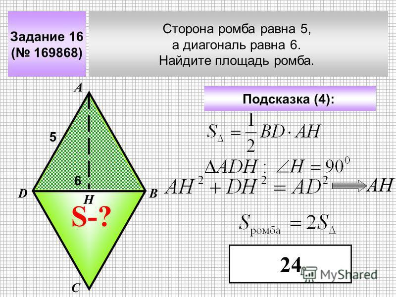 Задание 16 ( 169868) Сторона ромба равна 5, а диагональ равна 6. Найдите площадь ромба. А В С D Подсказка (4): 5 S-? 6 Н АН 24