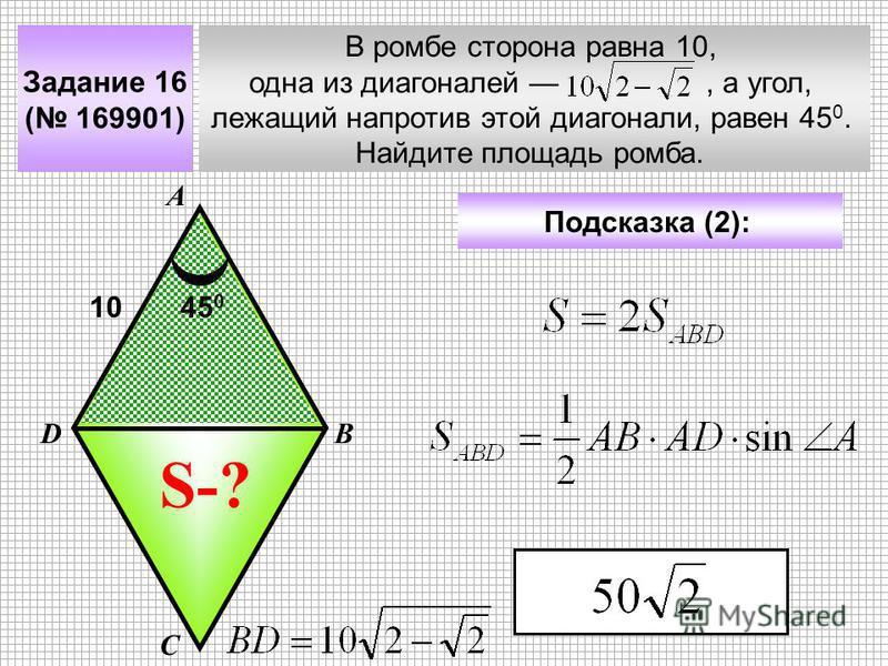 Задание 16 ( 169901) В ромбе сторона равна 10, одна из диагоналей, а угол, лежащий напротив этой диагонали, равен 45 0. Найдите площадь ромба. А В С D Подсказка (2): S-? 45 0 10