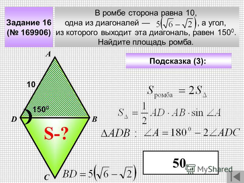 Задание 16 ( 169906) В ромбе сторона равна 10, одна из диагоналей, а угол, из которого выходит эта диагональ, равен 150 0. Найдите площадь ромба. А В С D Подсказка (3): 10 S-? 150 0 50