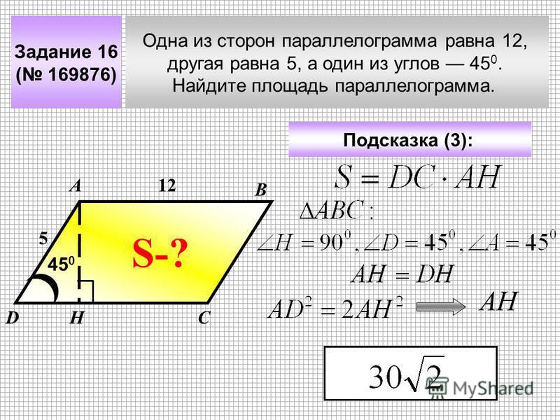 Задание 16 ( 169876) Одна из сторон параллелограмма равна 12, другая равна 5, а один из углов 45 0. Найдите площадь параллелограмма. А В СD Подсказка (3): 12 5 45 0 S-? Н АН