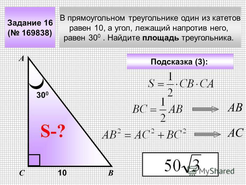В прямоугольном треугольнике один из катетов равен 10, а угол, лежащий напротив него, равен 30 0. Найдите площадь треугольника. Задание 16 ( 169838) А ВС S-? Подсказка (3): 10 30 0 АВ АС
