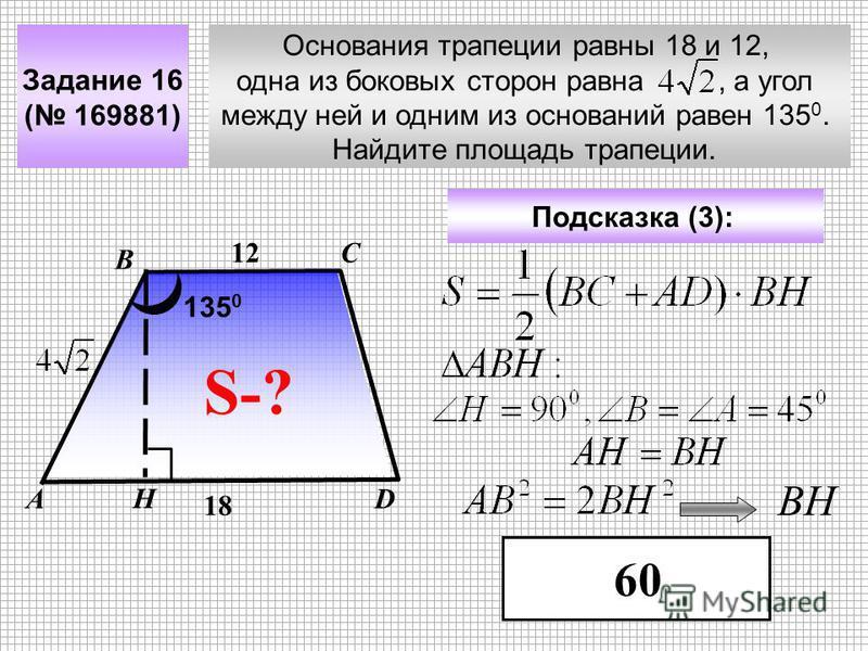 Основания трапеции равны 18 и 12, одна из боковых сторон равна, а угол между ней и одним из оснований равен 135 0. Найдите площадь трапеции. Задание 16 ( 169881) С DА В Подсказка (3): 60 S-? 12 18 135 0 Н ВН