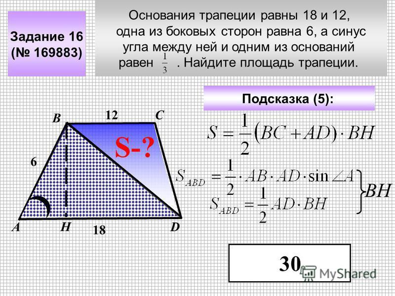 Основания трапеции равны 18 и 12, одна из боковых сторон равна 6, а синус угла между ней и одним из оснований равен. Найдите площадь трапеции. Задание 16 ( 169883) С DА В Подсказка (5): 30 S-? 12 18 Н ВН 6