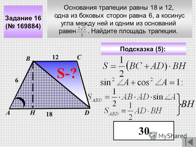 Основания трапеции равны 18 и 12, одна из боковых сторон равна 6, а косинус угла между ней и одним из оснований равен. Найдите площадь трапеции. Задание 16 ( 169884) С DА В Подсказка (5): 30 S-? 12 18 Н ВН 6