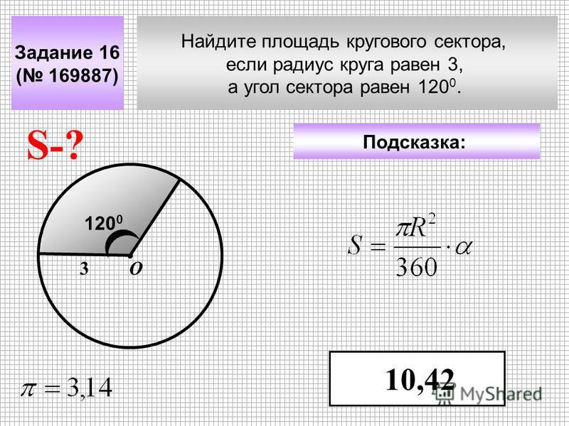 Найдите площадь кругового сектора, если радиус круга равен 3, а угол сектора равен 120 0. Задание 16 ( 169887) Подсказка: 10,42 S-? 3О 120 0