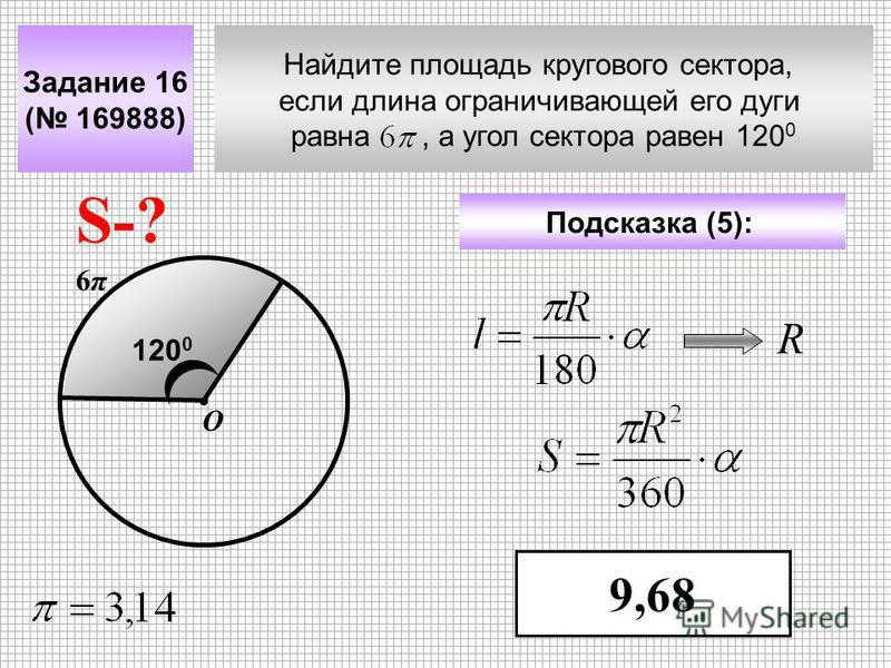 Найдите площадь кругового сектора, если длина ограничивающей его дуги равна, а угол сектора равен 120 0 Задание 16 ( 169888) Подсказка (5): 9,68 S-? 6π6π О 120 0 R