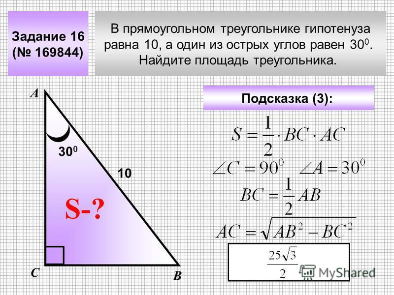 В прямоугольном треугольнике гипотенуза равна 10, а один из острых углов равен 30 0. Найдите площадь треугольника. Задание 16 ( 169844) Подсказка (3): А В С S-? 10 30 0