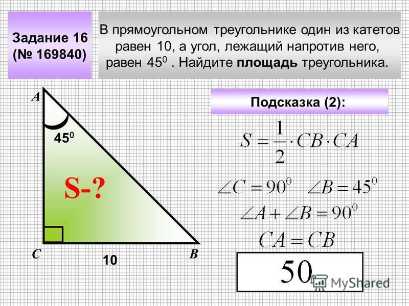 В прямоугольном треугольнике один из катетов равен 10, а угол, лежащий напротив него, равен 45 0. Найдите площадь треугольника. Задание 16 ( 169840) А ВС S-? Подсказка (2): 10 45 0