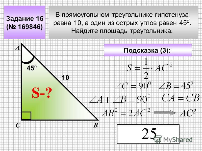 В прямоугольном треугольнике гипотенуза равна 10, а один из острых углов равен 45 0. Найдите площадь треугольника. Задание 16 ( 169846) А ВС S-? Подсказка (3): 10 45 0 АС 2