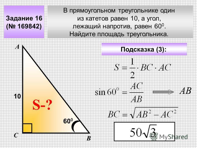 В прямоугольном треугольнике один из катетов равен 10, а угол, лежащий напротив, равен 60 0. Найдите площадь треугольника. Задание 16 ( 169842) Подсказка (3): А В С S-? 10 60 0 АВ