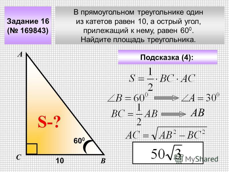 В прямоугольном треугольнике один из катетов равен 10, а острый угол, прилежащий к нему, равен 60 0. Найдите площадь треугольника. Задание 16 ( 169843) Подсказка (4): А В С S-? 10 60 0 АВ