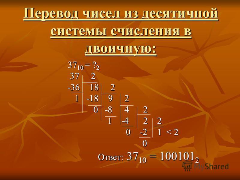 Перевод чисел из десятичной системы счисления в двоичную: 37 10 = ? 2 37 2 37 2 -36 18 2 1 -18 9 2 1 -18 9 2 0 -8 4 2 0 -8 4 2 1 -4 2 2 1 -4 2 2 0 -2 1 < 2 0 -2 1 < 2 0 Ответ: 37 10 = 100101 2 Ответ: 37 10 = 100101 2