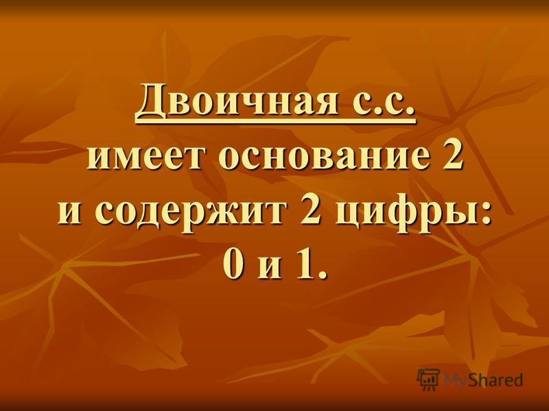 Двоичная с.с. имеет основание 2 и содержит 2 цифры: 0 и 1.