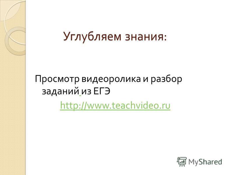 Углубляем знания : Просмотр видеоролика и разбор заданий из ЕГЭ http://www.teachvideo.ru