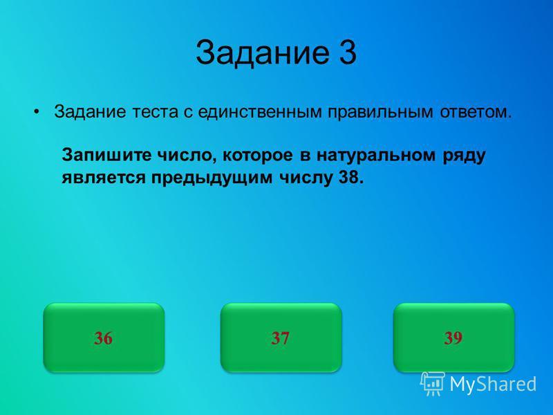 Задание 3 Задание теста с единственным правильным ответом. 37 36 39 Запишите число, которое в натуральном ряду является предыдущим числу 38.