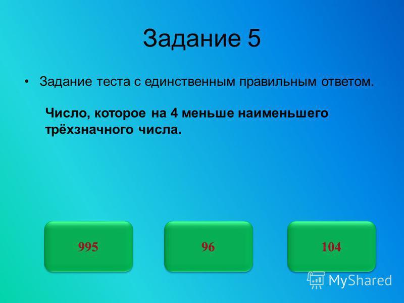 Задание 5 Задание теста с единственным правильным ответом. 995 96 104 Число, которое на 4 меньше наименьшего трёхзначного числа.
