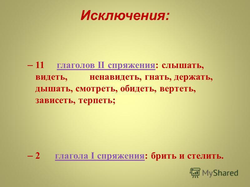 Исключения : – 11 глаголов II спряжения : слышать, видеть, ненавидеть, гнать, держать, дышать, смотреть, обидеть, вертеть, зависеть, терпеть ; глаголов II спряжения – 2 глагола I спряжения : брить и стелить. глагола I спряжения