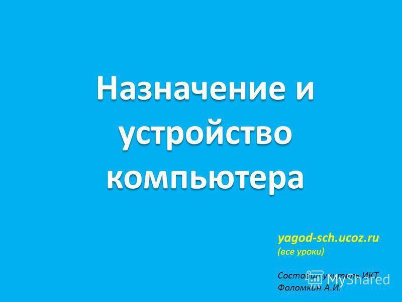 Назначение и устройство компьютера yagod-sch.ucoz.ru (все уроки) Составил учитель ИКТ Фоломкин А.И.