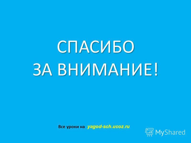 СПАСИБО ЗА ВНИМАНИЕ! СПАСИБО ЗА ВНИМАНИЕ! Все уроки на yagod-sch.ucoz.ru