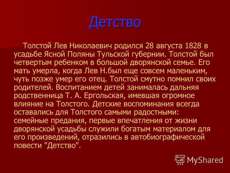 Детство Толстой Лев Николаевич родился 28 августа 1828 в усадьбе Ясной Поляны Тульской губернии. Толстой был четвертым ребенком в большой дворянской семье. Его мать умерла, когда Лев Н.был еще совсем маленьким, чуть позже умер его отец. Толстой смутн