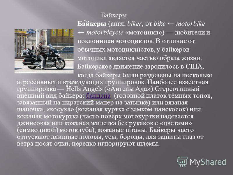 Байкеры Ба́йкеры (англ. biker, от bike motorbike motorbicycle «мотоцикл») любители и поклонники мотоциклов. В отличие от обычных мотоциклистов, у байкеров мотоцикл является частью образа жизни. Байкерское движение зародилось в США, когда байкеры были