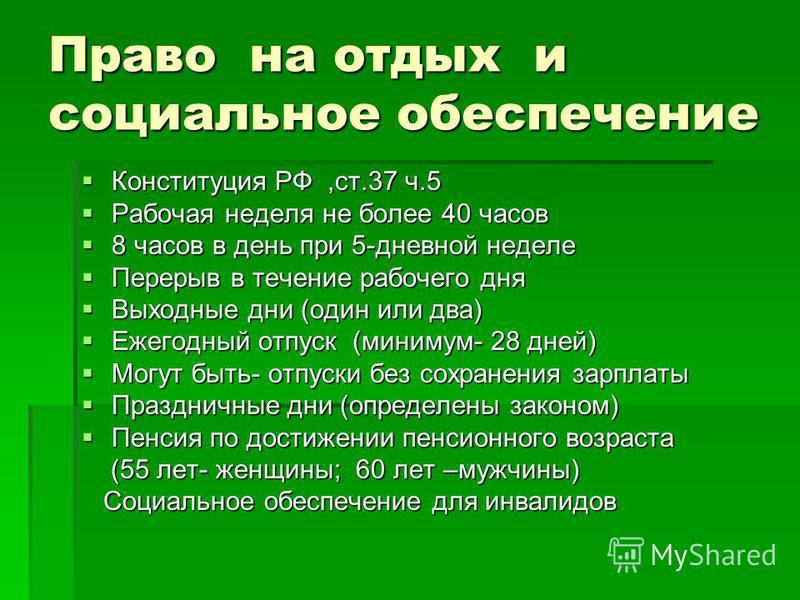 Право на отдых и социальное обеспечение Конституция РФ,ст.37 ч.5 Рабочая неделя не более 40 часов 8 часов в день при 5-дневной неделе Перерыв в течение рабочего дня Выходные дни (один или два) Ежегодный отпуск (минимум- 28 дней) Могут быть- отпуске б