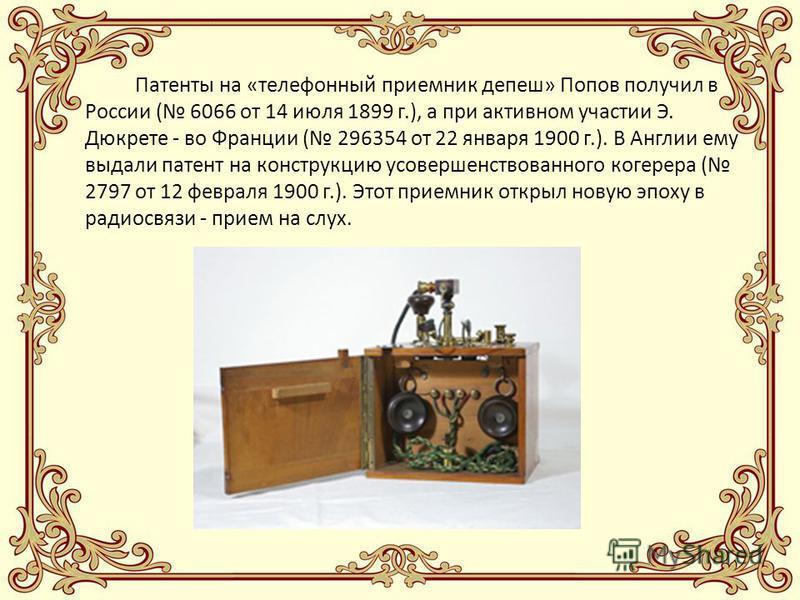 Патенты на «телефонный приемник депеш» Попов получил в России ( 6066 от 14 июля 1899 г.), а при активном участии Э. Дюкрете - во Франции ( 296354 от 22 января 1900 г.). В Англии ему выдали патент на конструкцию усовершенствованного когерера ( 2797 от