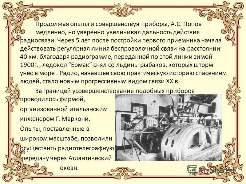 Продолжая опыты и совершенствуя приборы, А.С. Попов медленно, но уверенно увеличивал дальность действия радиосвязи. Через 5 лет после постройки первого приемника начала действовать регулярная линия беспроволочной связи на расстоянии 40 км. благодаря