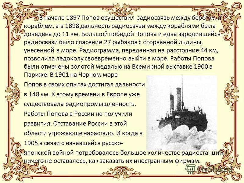 В начале 1897 Попов осуществил радиосвязь между берегом и кораблем, а в 1898 дальность радиосвязи между кораблями была доведена до 11 км. Большой победой Попова и едва зародившейся радиосвязи было спасение 27 рыбаков с оторванной льдины, унесенной в