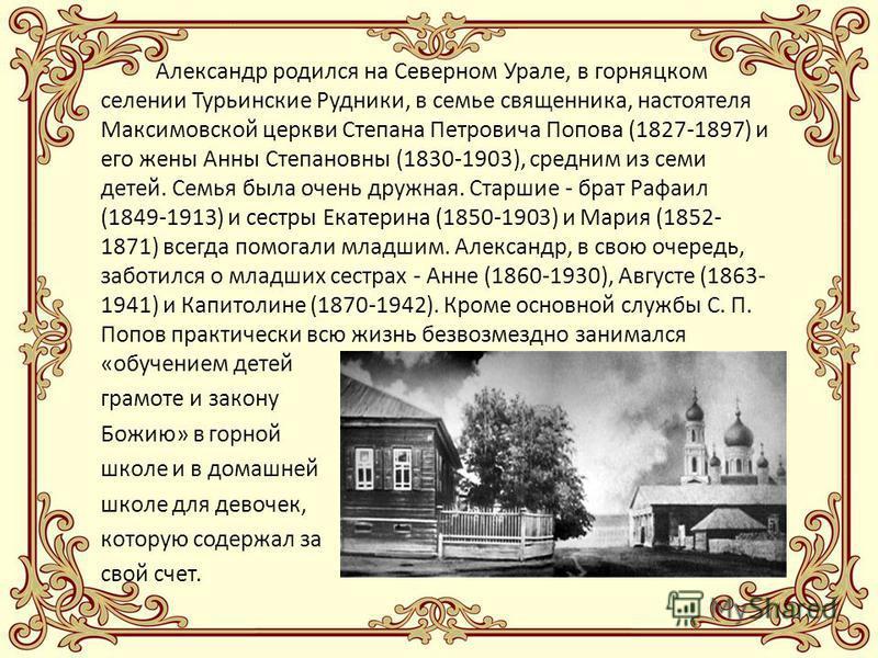 Александр родился на Северном Урале, в горняцком селении Турьинские Рудники, в семье священника, настоятеля Максимовской церкви Степана Петровича Попова (1827-1897) и его жены Анны Степановны (1830-1903), средним из семи детей. Семья была очень дружн
