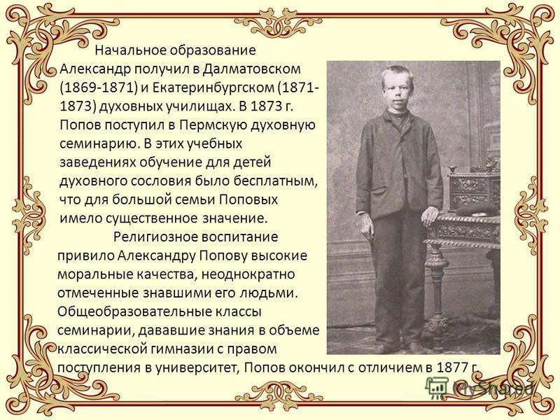 Начальное образование Александр получил в Далматовском (1869-1871) и Екатеринбургском (1871- 1873) духовных училищах. В 1873 г. Попов поступил в Пермскую духовную семинарию. В этих учебных заведениях обучение для детей духовного сословия было бесплат