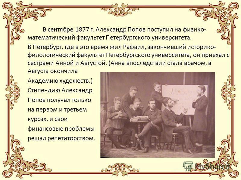 В сентябре 1877 г. Александр Попов поступил на физико- математический факультет Петербургского университета. В Петербург, где в это время жил Рафаил, закончивший историко- филологический факультет Петербургского университета, он приехал с сестрами Ан
