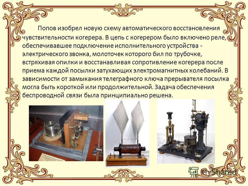 Попов изобрел новую схему автоматического восстановления чувствительности когерера. В цепь с когерером было включено реле, обеспечивавшее подключение исполнительного устройства - электрического звонка, молоточек которого бил по трубочке, встряхивая о