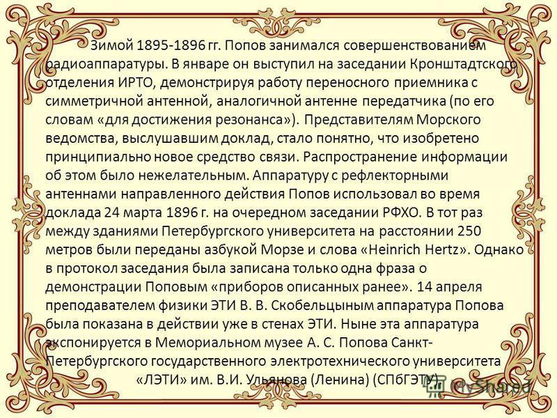 Зимой 1895-1896 гг. Попов занимался совершенствованием радиоаппаратуры. В январе он выступил на заседании Кронштадтского отделения ИРТО, демонстрируя работу переносного приемника с симметричной антенной, аналогичной антенне передатчика (по его словам