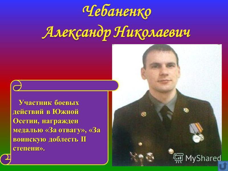 Участник боевых действий в Южной Осетии, награжден медалью «За отвагу», «За воинскую доблесть II степени». Участник боевых действий в Южной Осетии, награжден медалью «За отвагу», «За воинскую доблесть II степени».