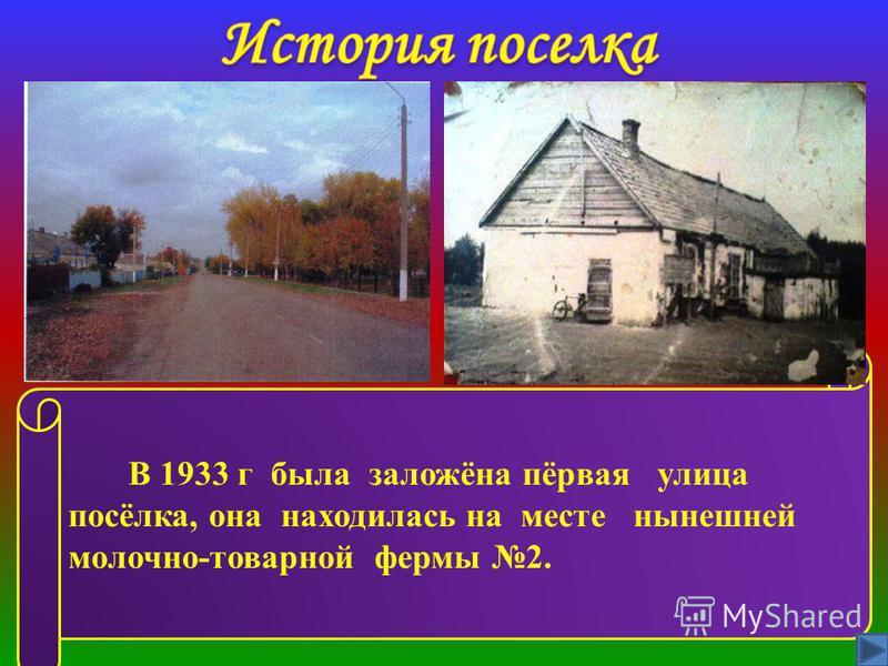 В 1933 г была заложёна пёрвая улица посёлка, она находилась на месте нынешней молочно-товарной фермы 2.