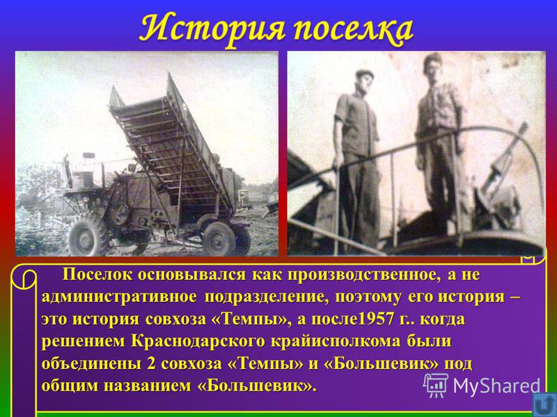 Поселок основывался как производственное, а не административное подразделение, поэтому его история – это история совхоза «Темпы», а после 1957 г.. когда решением Краснодарского крайисполкома были объединены 2 совхоза «Темпы» и «Большевик» под общим н