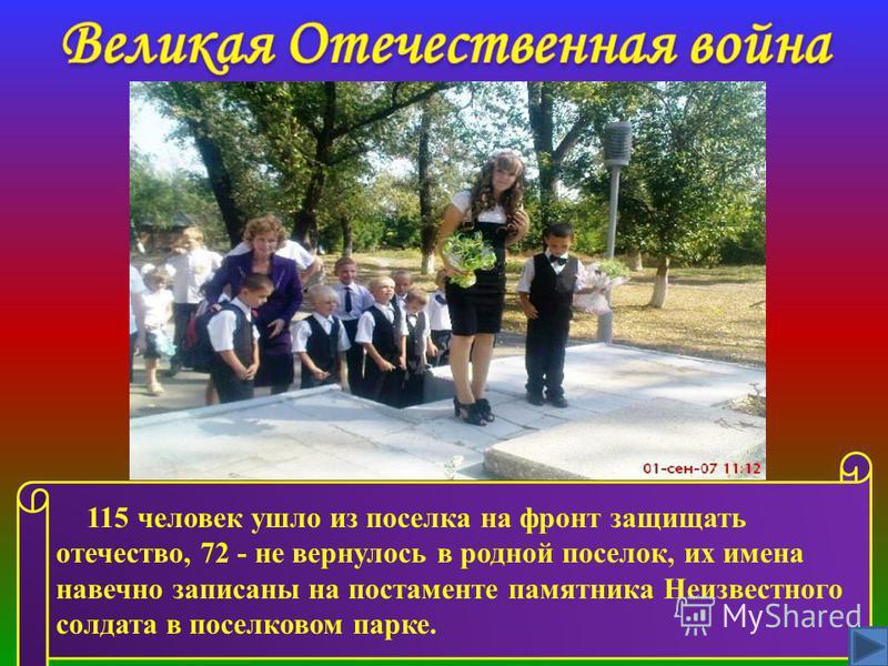 115 человек ушло из поселка на фронт защищать отечество, 72 - не вернулось в родной поселок, их имена навечно записаны на постаменте памятника Неизвестного солдата в поселковом парке.
