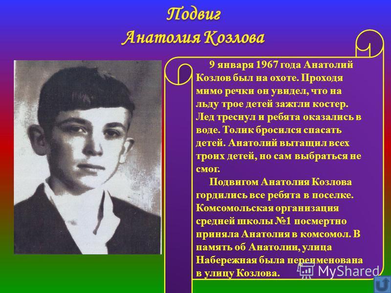 9 января 1967 года Анатолий Козлов был на охоте. Проходя мимо речки он увидел, что на льду трое детей зажгли костер. Лед треснул и ребята оказались в воде. Толик бросился спасать детей. Анатолий вытащил всех троих детей, но сам выбраться не смог. Под