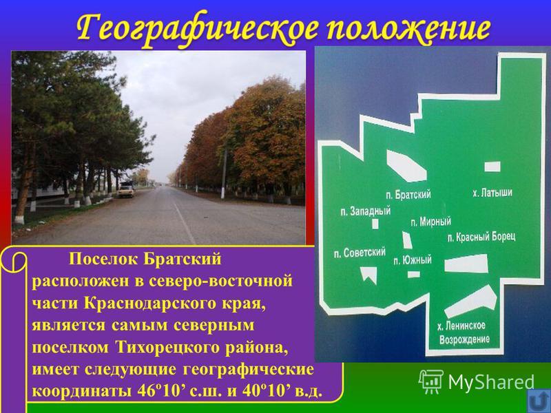 Поселок Братский расположен в северо-восточной части Краснодарского края, является самым северным поселком Тихорецкого района, имеет следующие географические координаты 46º10 с.ш. и 40º10 в.д.