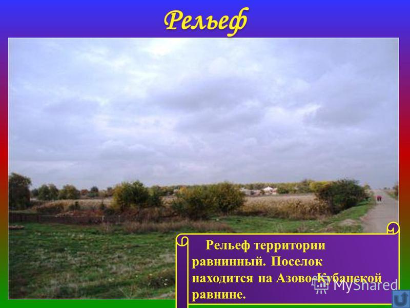 Рельеф территории равнинный. Поселок находится на Азово-Кубанской равнине.