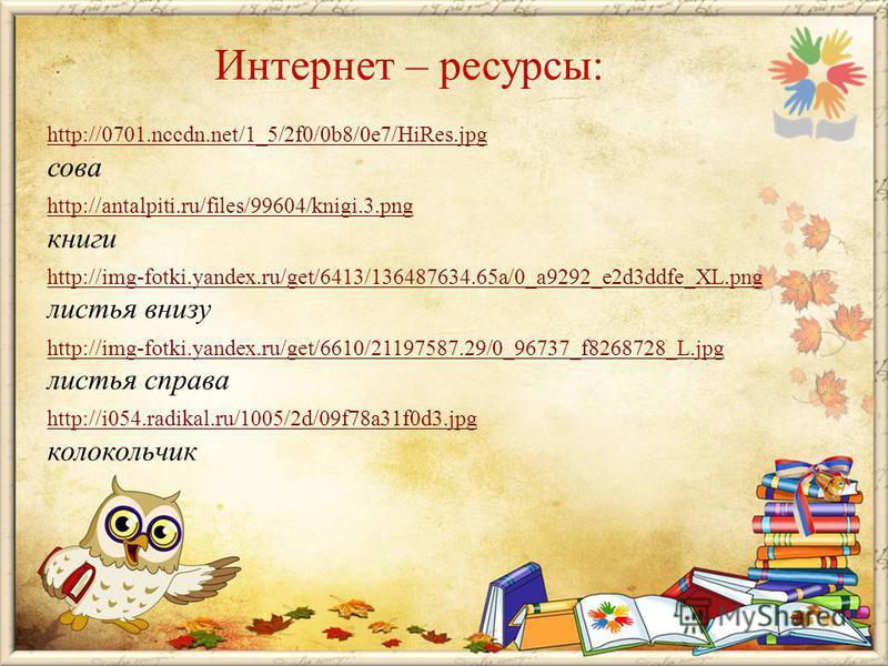 Интернет – ресурсы: http://0701.nccdn.net/1_5/2f0/0b8/0e7/HiRes.jpg сова http://antalpiti.ru/files/99604/knigi.3. png книги http://img-fotki.yandex.ru/get/6413/136487634.65a/0_a9292_e2d3ddfe_XL.png листья внизу http://img-fotki.yandex.ru/get/6610/211