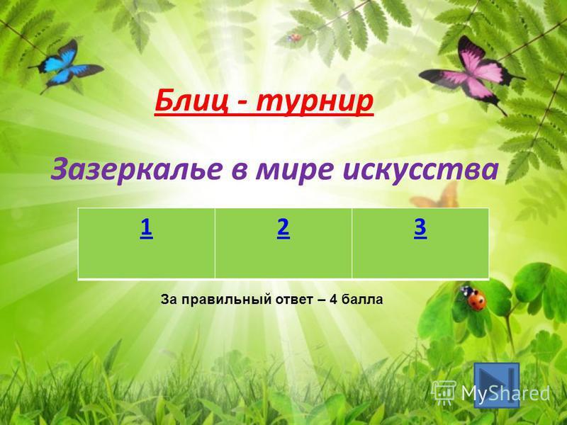 Зазеркалье в мире искусства 123 За правильный ответ – 4 балла Блиц - турнир