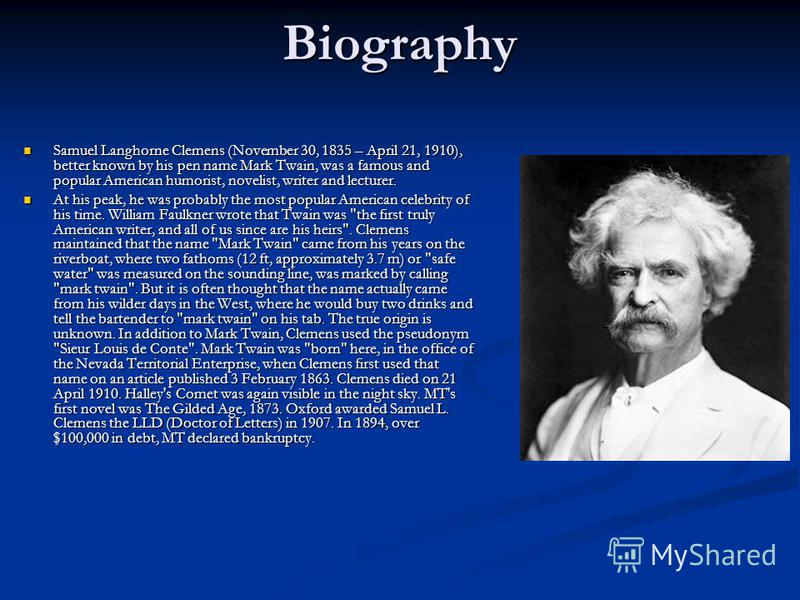 Biography Samuel Langhorne Clemens (November 30, 1835 – April 21, 1910), better known by his pen name Mark Twain, was a famous and popular American humorist, novelist, writer and lecturer. Samuel Langhorne Clemens (November 30, 1835 – April 21, 1910)