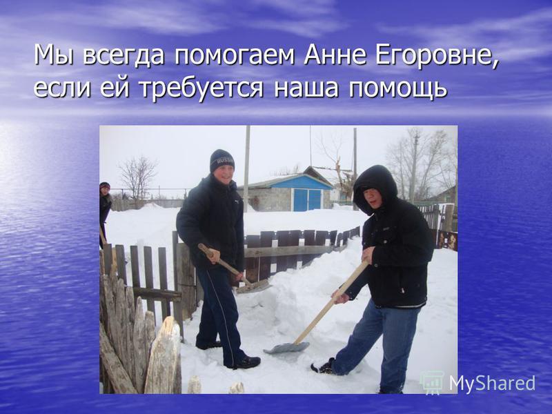 Мы всегда помогаем Анне Егоровне, если ей требуется наша помощь