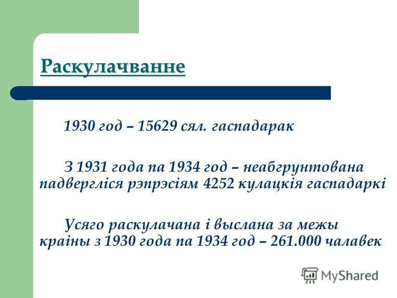 Раскулачванне 1930 год – 15629 сел. гаспадарак З 1931 года па 1934 год – неабгрунтована падвергліся рэпрэсіям 4252 кулацкія гаспадаркі Усяго раскулачена і выслана за межи краіна з 1930 года па 1934 год – 261.000 чалавек