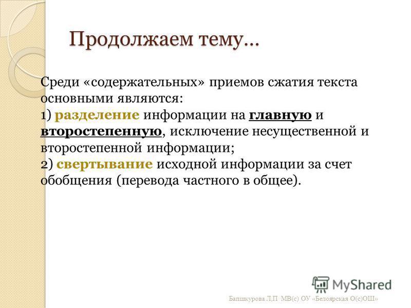 Продолжаем тему… Бапшкурова Л, П МВ ( с ) ОУ « Белоярская О ( с ) ОШ » Среди «содержательных» приемов сжатия текста основными являются: 1) разделение информации на главную и второстепенную, исключение несущественной и второстепенной информации; 2) св