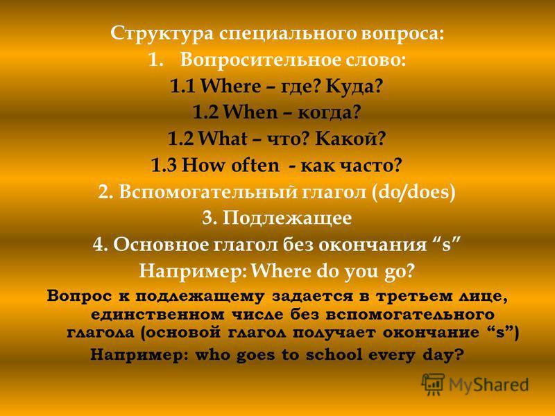 Структура специального вопроса: 1. Вопросительное слово: 1.1 Where – где? Куда? 1.2 When – когда? 1.2 What – что? Какой? 1.3 How often - как часто? 2. Вспомогательный глагол (do/does) 3. Подлежащее 4. Основное глагол без окончания s Например: Where d
