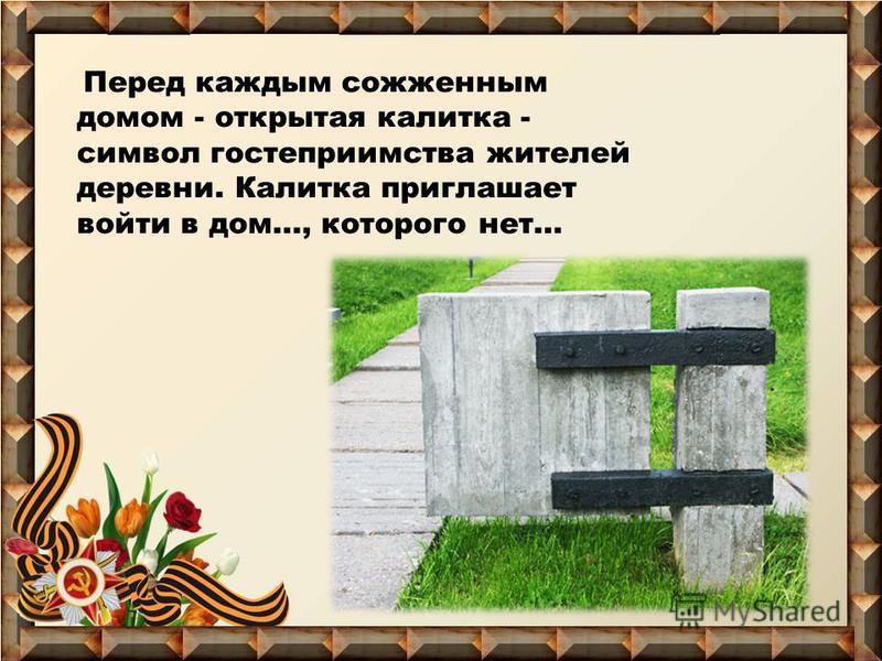 Перед каждым сожженным домом - открытая калитка - символ гостеприимства жителей деревни. Калитка приглашает войти в дом…, которого нет…