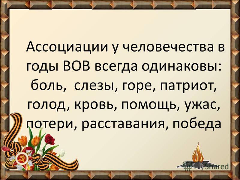 Ассоциации у человечества в годы ВОВ всегда одинаковы: боль, слезы, горе, патриот, голод, кровь, помощь, ужас, потери, расставания, победа